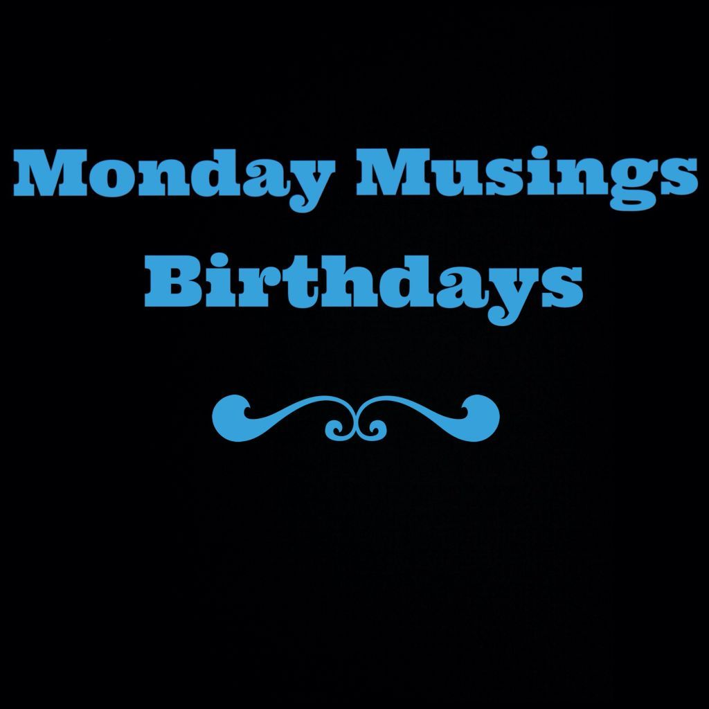 Monday Musings – 9th Feb 2015 – Birthdays
